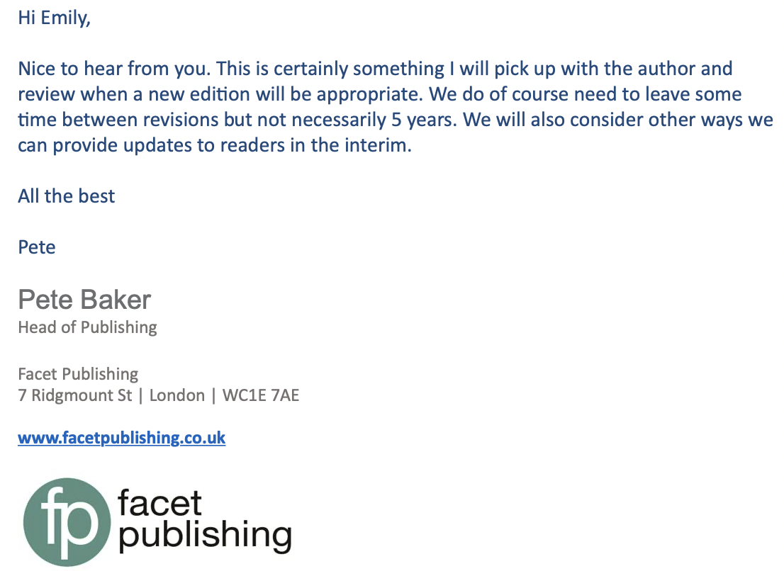 "Copyright for Archivists and Records Managers - Email from Pete Baker, Head of Publishing for Facet - ""Hi Emily, nice to hear form you. This is certainly something I will pick up with the author and review when a new edition will be appropriate. We do of course need to leave some time between revisions but not necessarily 5 years. We will also consider other ways we can provide an updates to readers in the interim. All the best, Pete"""