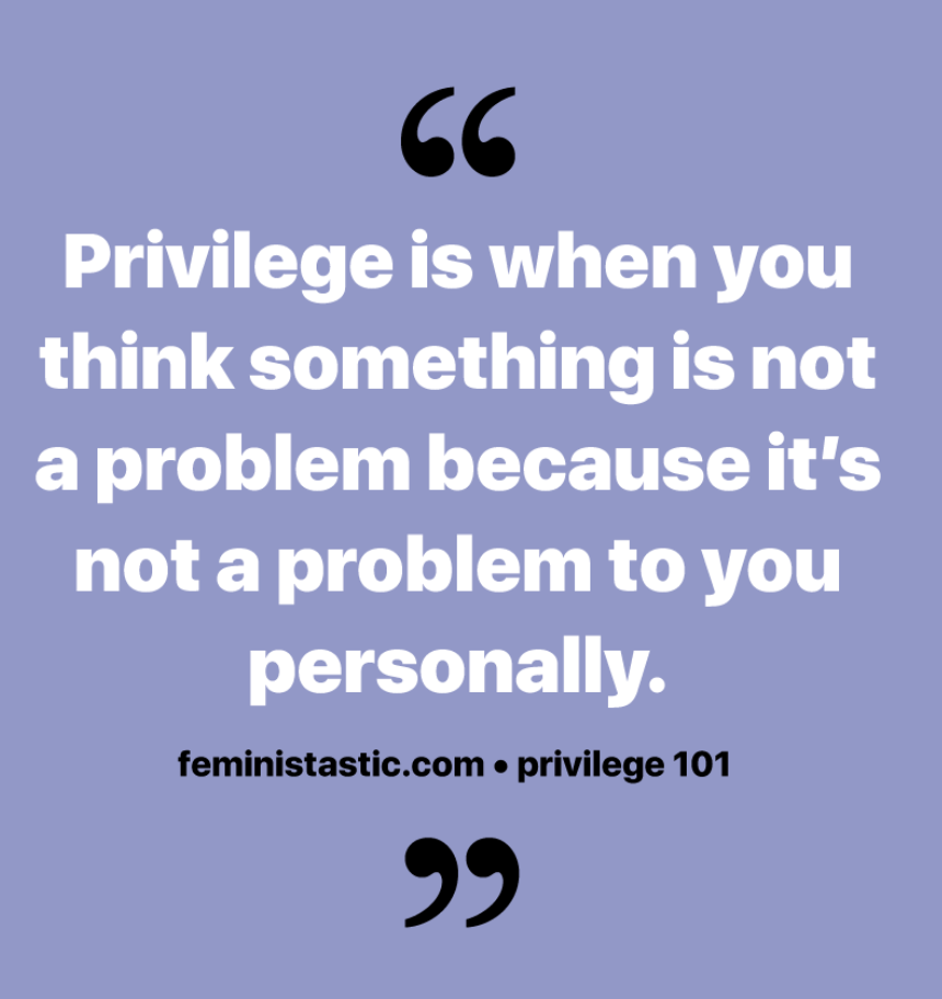 """Privilege is when you think something is not a problem because it's not a problem to you personally"""
