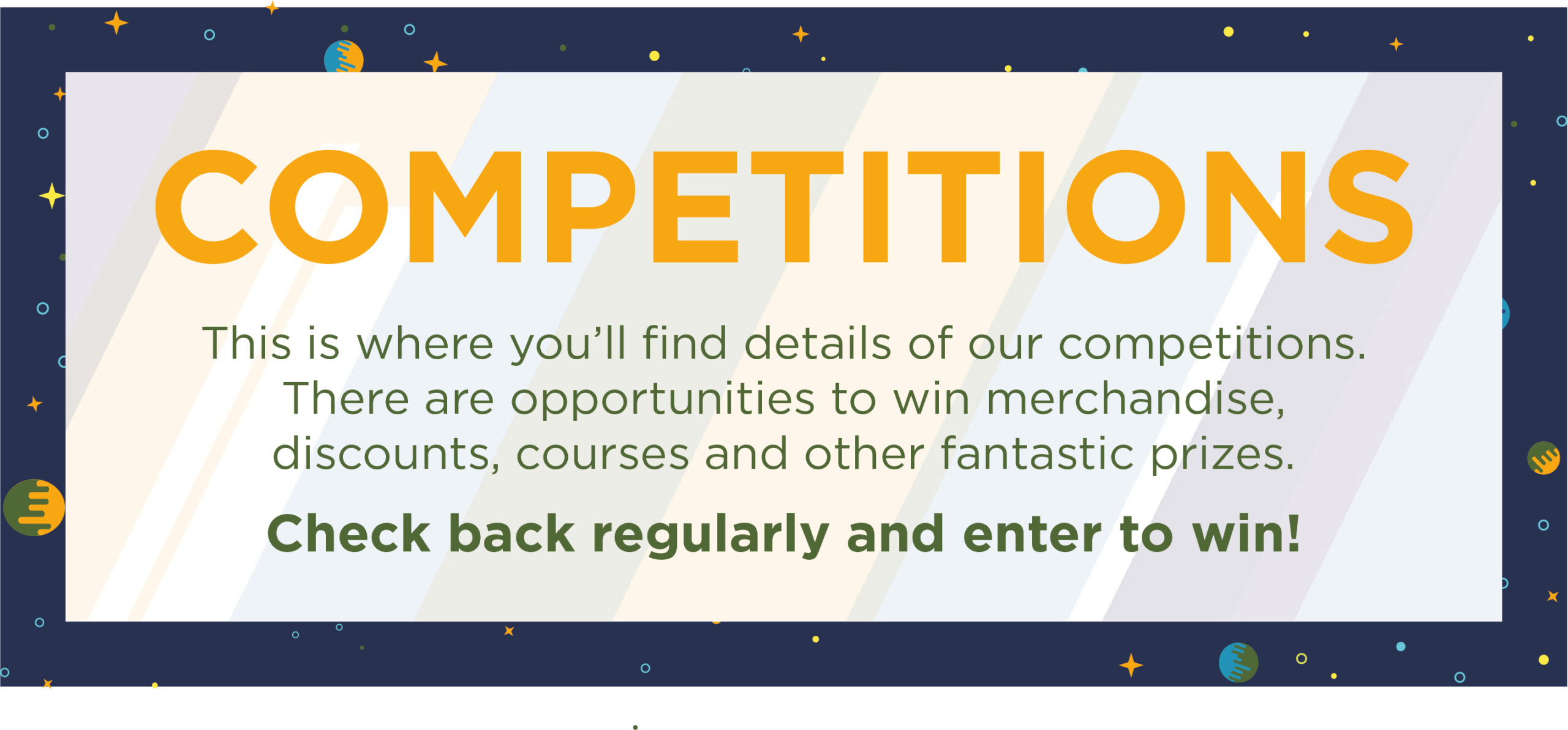 Competitions This is where you'll find details of our competitions. There are opportunities to win merchandise, discounts, courses and other fantastic prizes. Check back regularly and enter to win!